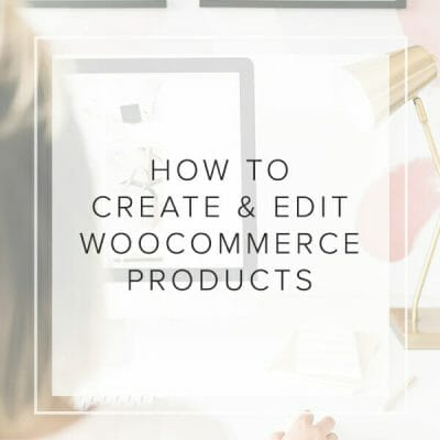 How to Create & Edit WooCommerce Products